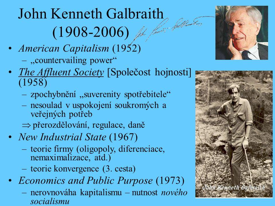 """John Kenneth Galbraith (1908-2006) American Capitalism (1952) –""""countervailing power The Affluent Society [Společost hojnosti] (1958) –zpochybnění """"suverenity spotřebitele –nesoulad v uspokojení soukromých a veřejných potřeb  přerozdělování, regulace, daně New Industrial State (1967) –teorie firmy (oligopoly, diferenciace, nemaximalizace, atd.) –teorie konvergence (3."""