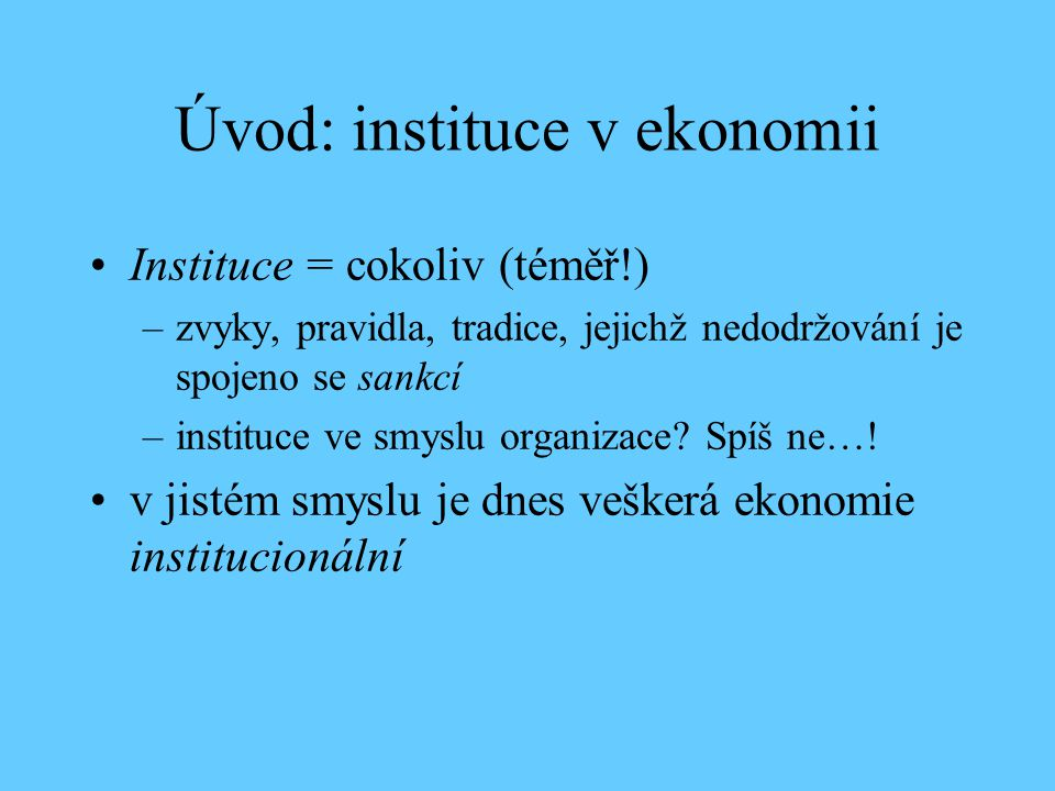 Úvod: instituce v ekonomii Instituce = cokoliv (téměř!) –zvyky, pravidla, tradice, jejichž nedodržování je spojeno se sankcí –instituce ve smyslu organizace.