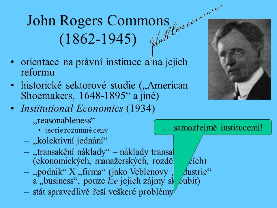 """John Rogers Commons (1862-1945) orientace na právní instituce a na jejich reformu historické sektorové studie (""""American Shoemakers, 1648-1895 a jiné) Institutional Economics (1934) –""""reasonableness teorie rozumné ceny –""""kolektivní jednání –""""transakční náklady – náklady transakcí (ekonomických, manažerských, rozdělovacích) –""""podnik X """"firma (jako Veblenovy """"industrie a """"business , pouze lze jejich zájmy skloubit) –stát spravedlivě řeší veškeré problémy … samozřejmě institucemi!"""