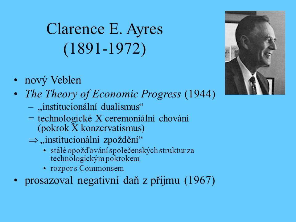 """Clarence E. Ayres (1891-1972) nový Veblen The Theory of Economic Progress (1944) –""""institucionální dualismus"""" =technologické X ceremoniální chování (p"""