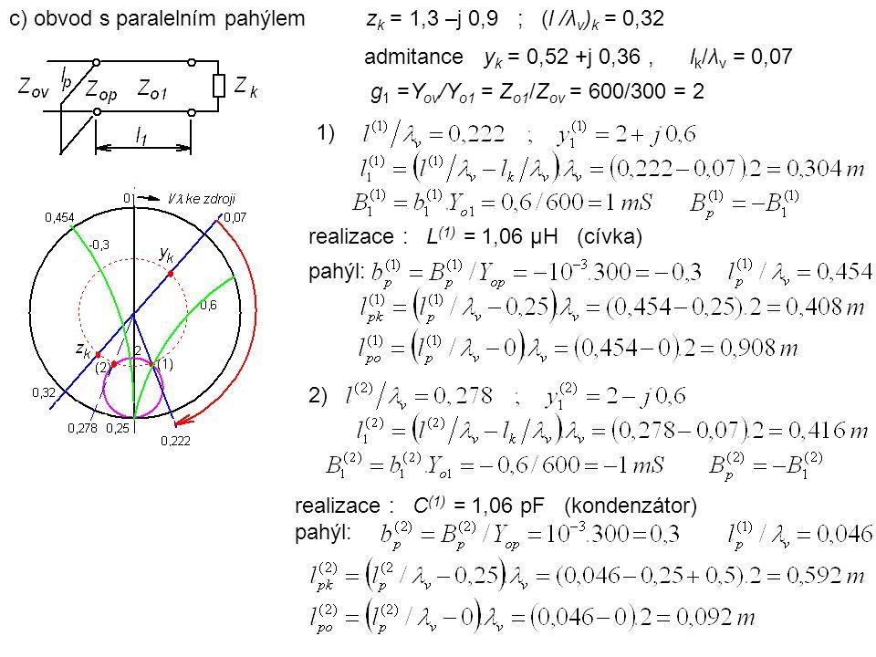 c) obvod s paralelním pahýlem z k = 1,3 –j 0,9 ; (l /λ v ) k = 0,32 admitance y k = 0,52 +j 0,36, l k /λ v = 0,07 g 1 =Y ov /Y o1 = Z o1 /Z ov = 600/300 = 2 1) realizace : L (1) = 1,06 μH (cívka) pahýl: 2) realizace : C (1) = 1,06 pF (kondenzátor) pahýl: