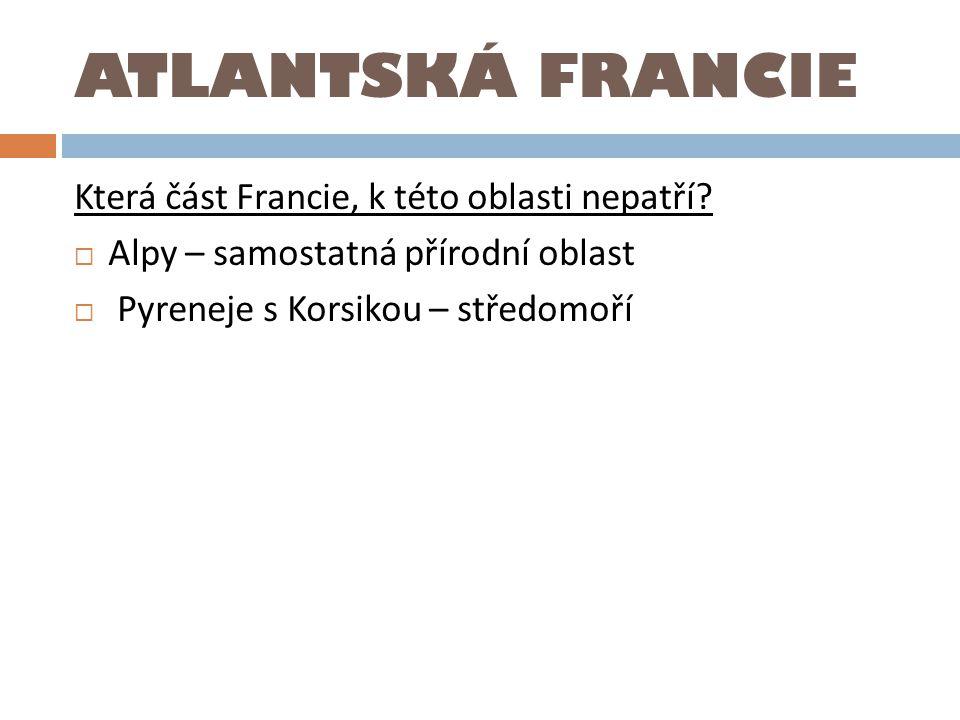ATLANTSKÁ FRANCIE Která část Francie, k této oblasti nepatří?  Alpy – samostatná přírodní oblast  Pyreneje s Korsikou – středomoří