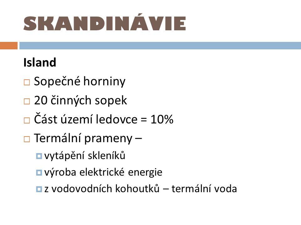 SKANDINÁVIE Island  Sopečné horniny  20 činných sopek  Část území ledovce = 10%  Termální prameny –  vytápění skleníků  výroba elektrické energi