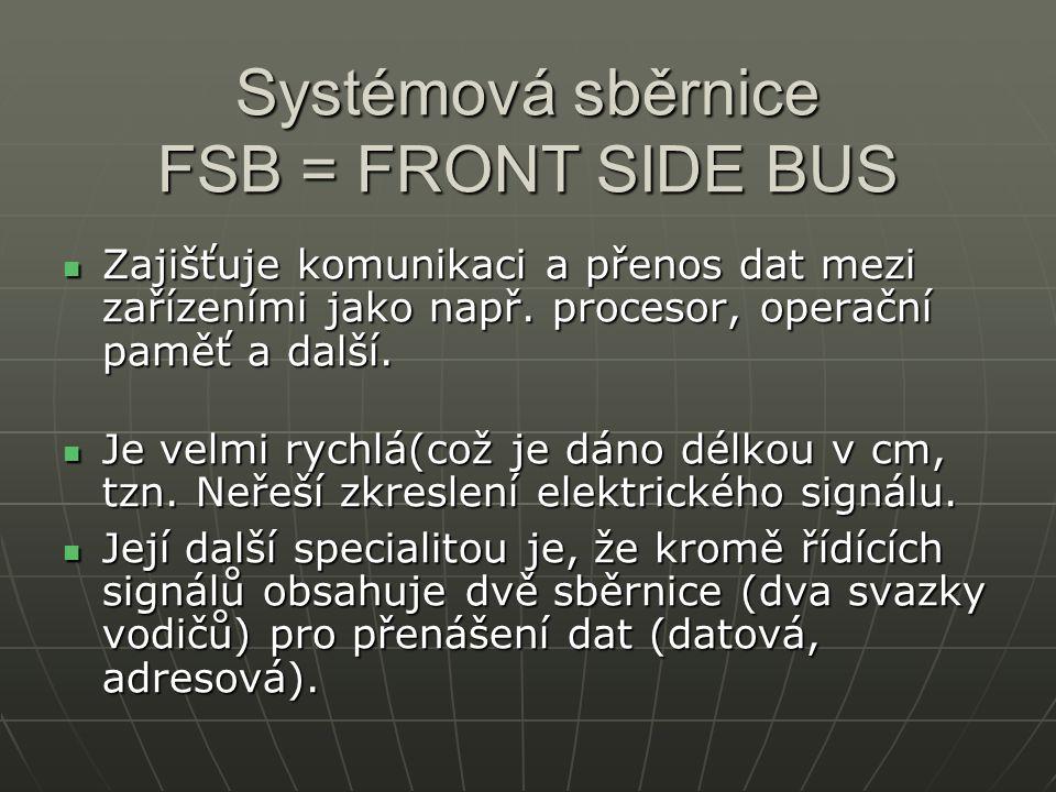 Systémová sběrnice FSB = FRONT SIDE BUS Zajišťuje komunikaci a přenos dat mezi zařízeními jako např. procesor, operační paměť a další. Zajišťuje komun