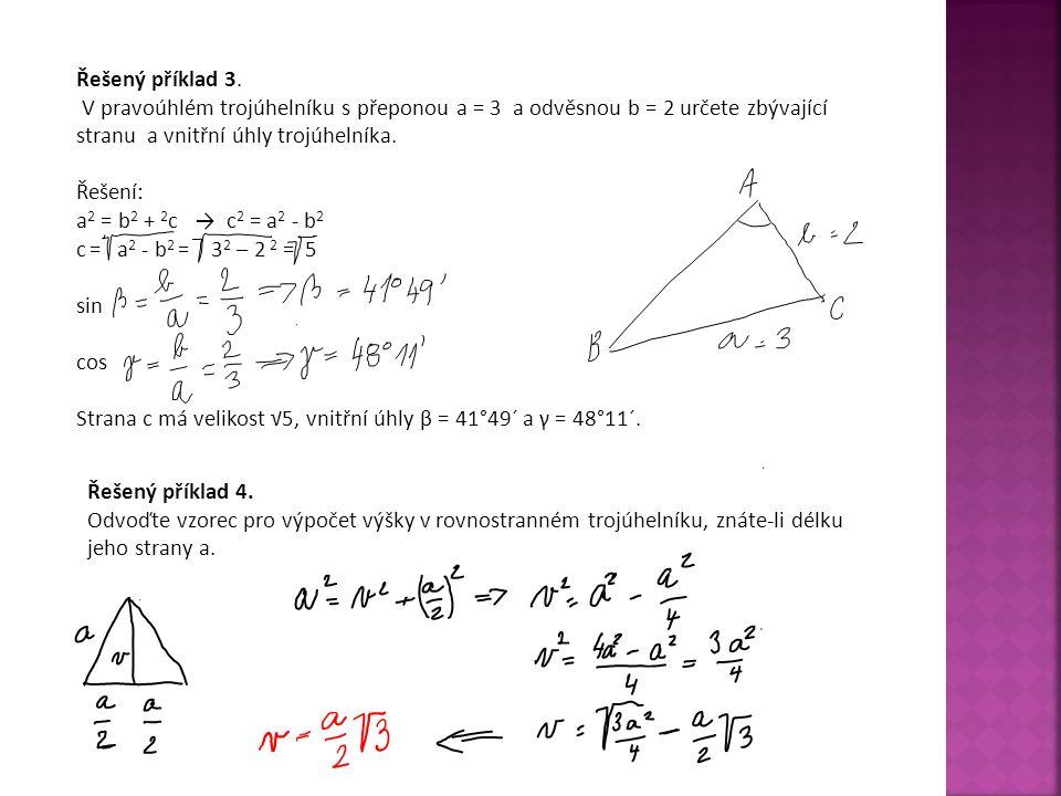 Řešený příklad 3. V pravoúhlém trojúhelníku s přeponou a = 3 a odvěsnou b = 2 určete zbývající stranu a vnitřní úhly trojúhelníka. Řešení: a 2 = b 2 +