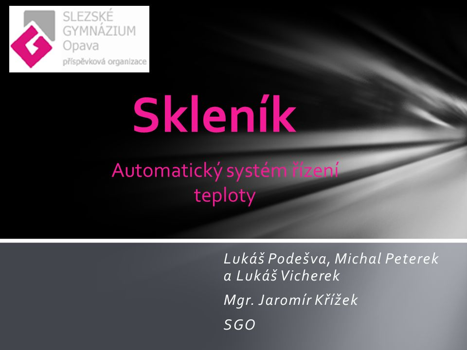 Lukáš Podešva, Michal Peterek a Lukáš Vicherek Mgr. Jaromír Křížek SGO Skleník Automatický systém řízení teploty