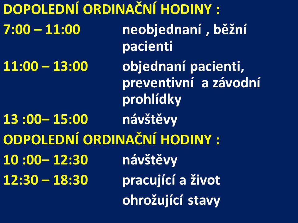 DOPOLEDNÍ ORDINAČNÍ HODINY : 7:00 – 11:00 neobjednaní, běžní pacienti 11:00 – 13:00 objednaní pacienti, preventivní a závodní prohlídky 13 :00– 15:00 návštěvy ODPOLEDNÍ ORDINAČNÍ HODINY : 10 :00– 12:30návštěvy 12:30 – 18:30pracující a život ohrožující stavy