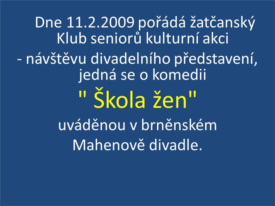 Dne 11.2.2009 pořádá žatčanský Klub seniorů kulturní akci - návštěvu divadelního představení, jedná se o komedii Škola žen uváděnou v brněnském Mahenově divadle.