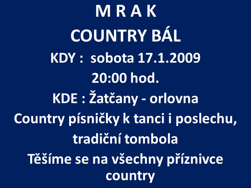 M R A K COUNTRY BÁL KDY : sobota 17.1.2009 20:00 hod. KDE : Žatčany - orlovna Country písničky k tanci i poslechu, tradiční tombola Těšíme se na všech