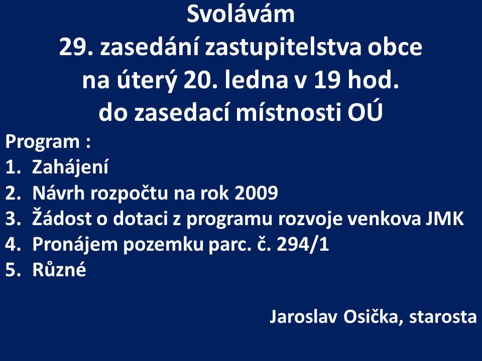 Svolávám 29. zasedání zastupitelstva obce na úterý 20. ledna v 19 hod. do zasedací místnosti OÚ Program : 1.Zahájení 2.Návrh rozpočtu na rok 2009 3.Žá