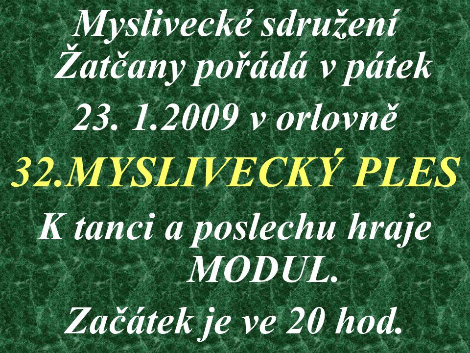 Myslivecké sdružení Žatčany pořádá v pátek 23. 1.2009 v orlovně 32.MYSLIVECKÝ PLES K tanci a poslechu hraje MODUL. Začátek je ve 20 hod.