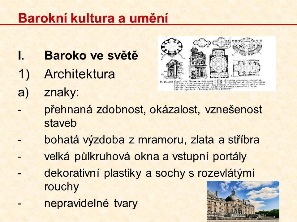 Barokní kultura a umění I.Baroko ve světě 1)Architektura a)znaky: -přehnaná zdobnost, okázalost, vznešenost staveb -bohatá výzdoba z mramoru, zlata a