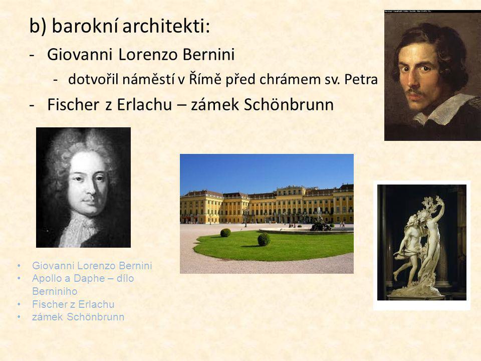 b) barokní architekti: -Giovanni Lorenzo Bernini -dotvořil náměstí v Římě před chrámem sv. Petra -Fischer z Erlachu – zámek Schönbrunn Giovanni Lorenz