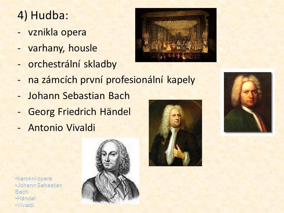 4) Hudba: -vznikla opera -varhany, housle -orchestrální skladby -na zámcích první profesionální kapely -Johann Sebastian Bach -Georg Friedrich Händel