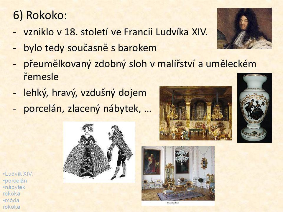 6) Rokoko: -vzniklo v 18. století ve Francii Ludvíka XIV. -bylo tedy současně s barokem -přeumělkovaný zdobný sloh v malířství a uměleckém řemesle -le