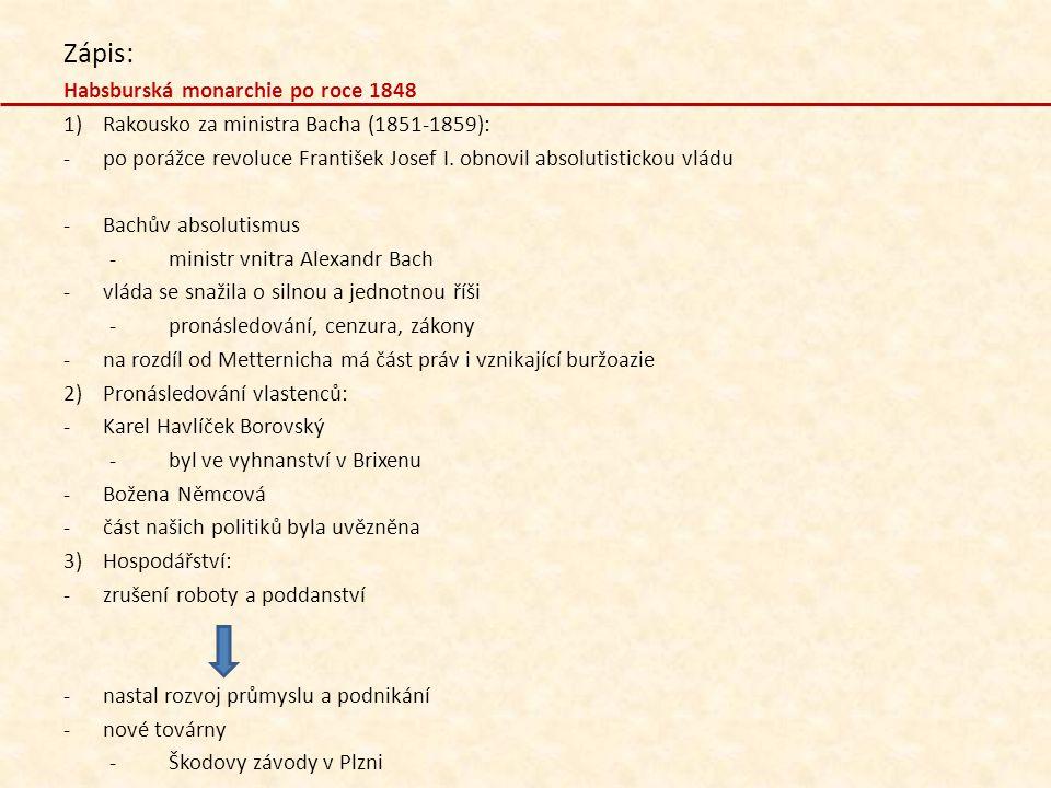 Zápis: Habsburská monarchie po roce 1848 1)Rakousko za ministra Bacha (1851-1859): -po porážce revoluce František Josef I. obnovil absolutistickou vlá