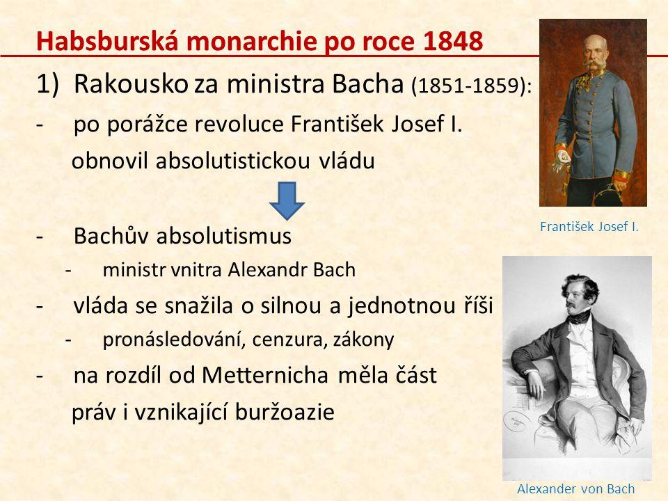 Habsburská monarchie po roce 1848 1)Rakousko za ministra Bacha (1851-1859): -po porážce revoluce František Josef I. obnovil absolutistickou vládu -Bac