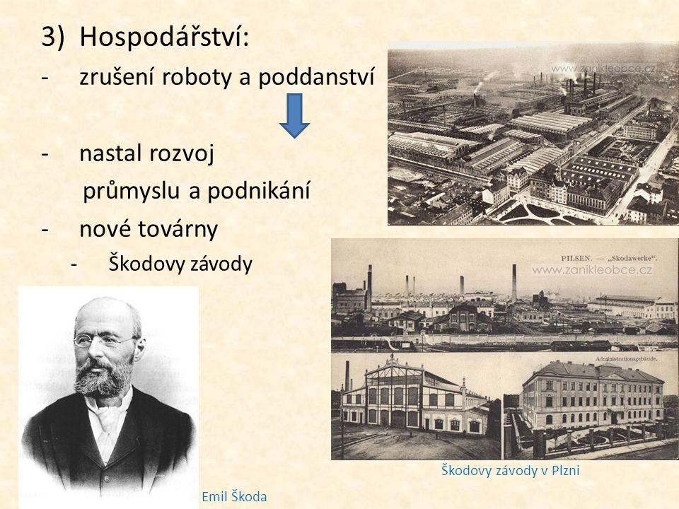 3)Hospodářství: -zrušení roboty a poddanství -nastal rozvoj průmyslu a podnikání -nové továrny -Škodovy závody v Plzni Škodovy závody v Plzni Emil Škoda