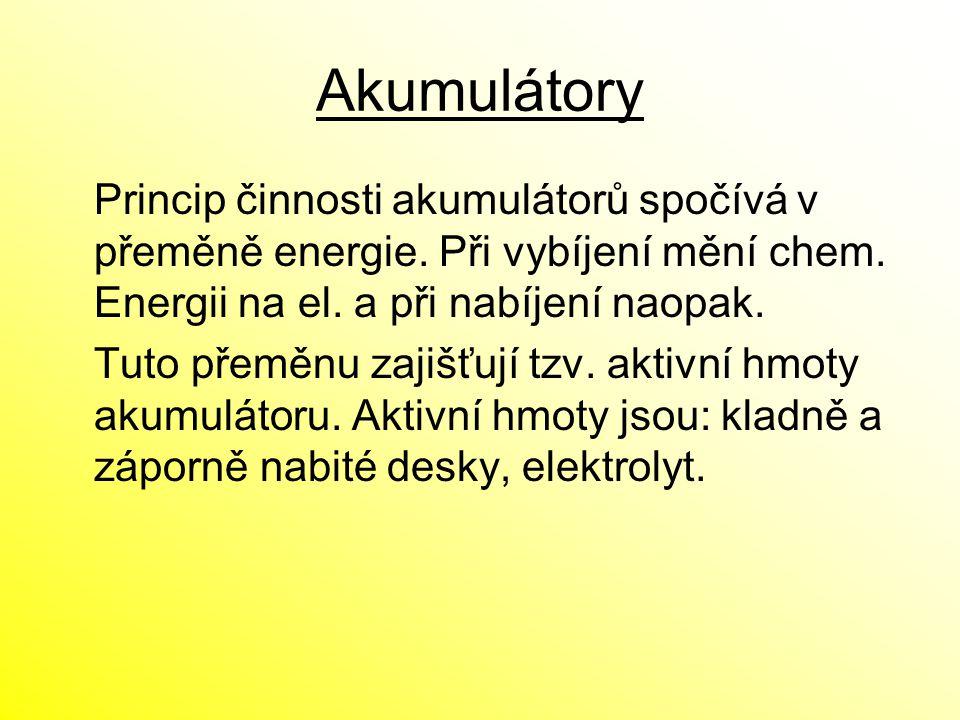 Akumulátory Princip činnosti akumulátorů spočívá v přeměně energie. Při vybíjení mění chem. Energii na el. a při nabíjení naopak. Tuto přeměnu zajišťu