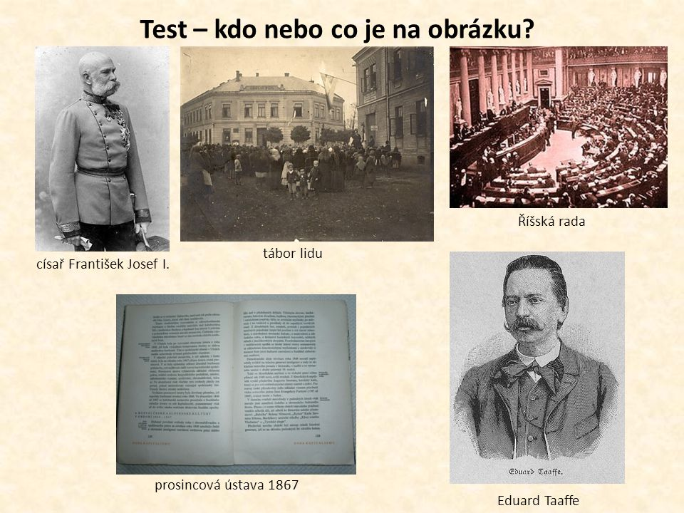 Test – kdo nebo co je na obrázku? Říšská rada Eduard Taaffe prosincová ústava 1867 císař František Josef I. tábor lidu