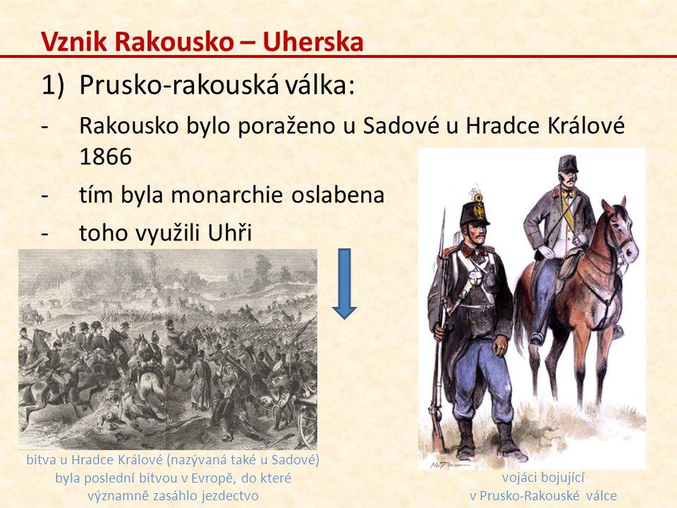 Vznik Rakousko – Uherska 1)Prusko-rakouská válka: -Rakousko bylo poraženo u Sadové u Hradce Králové 1866 -tím byla monarchie oslabena -toho využili Uh