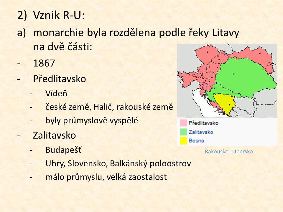 2)Vznik R-U: a)monarchie byla rozdělena podle řeky Litavy na dvě části: -1867 -Předlitavsko -Vídeň -české země, Halič, rakouské země -byly průmyslově
