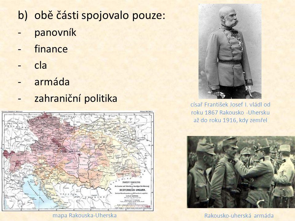 b)obě části spojovalo pouze: -panovník -finance -cla -armáda -zahraniční politika císař František Josef I. vládl od roku 1867 Rakousko -Uhersku až do
