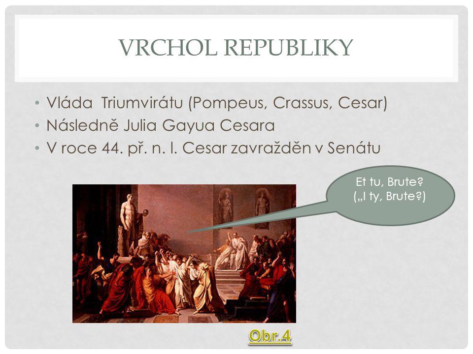 VRCHOL REPUBLIKY Vláda Triumvirátu (Pompeus, Crassus, Cesar) Následně Julia Gayua Cesara V roce 44. př. n. l. Cesar zavražděn v Senátu Et tu, Brute? (
