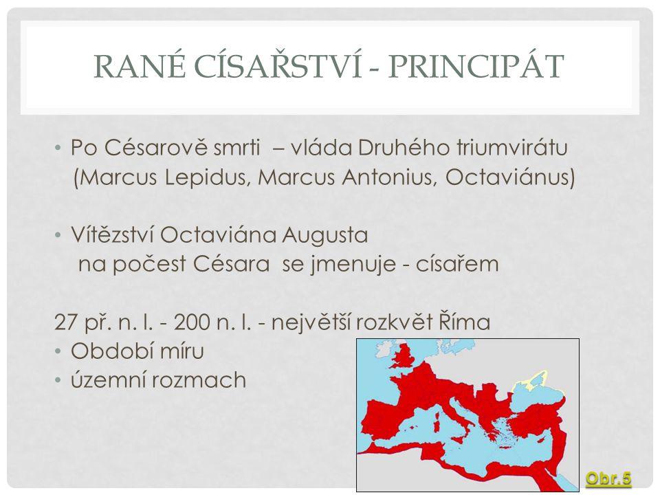 RANÉ CÍSAŘSTVÍ - PRINCIPÁT Po Césarově smrti – vláda Druhého triumvirátu (Marcus Lepidus, Marcus Antonius, Octaviánus) Vítězství Octaviána Augusta na počest Césara se jmenuje - císařem 27 př.