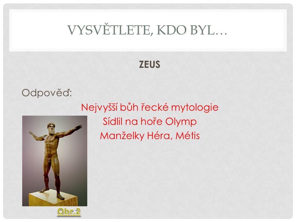 VYSVĚTLETE, KDO BYL… ZEUS Odpověď: Nejvyšší bůh řecké mytologie Sídlil na hoře Olymp Manželky Héra, Métis