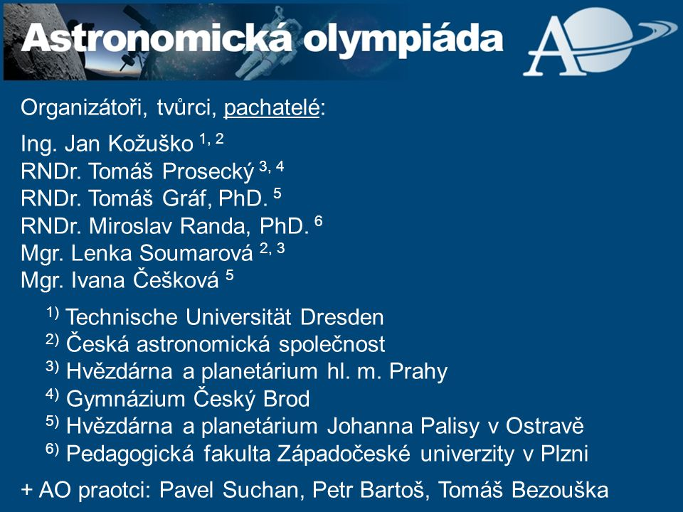 Organizátoři, tvůrci, pachatelé: Ing. Jan Kožuško 1, 2 RNDr. Tomáš Prosecký 3, 4 RNDr. Tomáš Gráf, PhD. 5 RNDr. Miroslav Randa, PhD. 6 Mgr. Lenka Soum