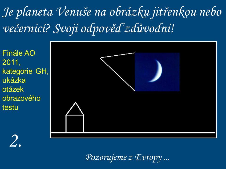 Je planeta Venuše na obrázku jitřenkou nebo večernicí? Svoji odpověď zdůvodni! 2.2. Pozorujeme z Evropy... Finále AO 2011, kategorie GH, ukázka otázek