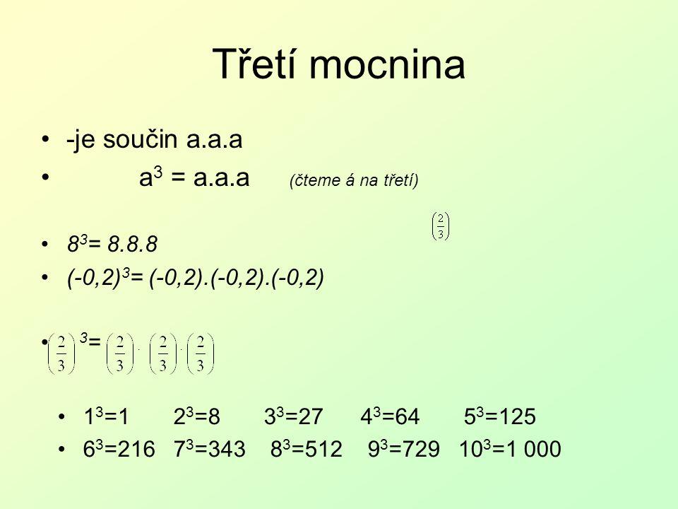 Třetí mocnina -je součin a.a.a a 3 = a.a.a (čteme á na třetí) 8 3 = 8.8.8 (-0,2) 3 = (-0,2).(-0,2).(-0,2) 3 = 1 3 =1 2 3 =8 3 3 =27 4 3 =64 5 3 =125 6