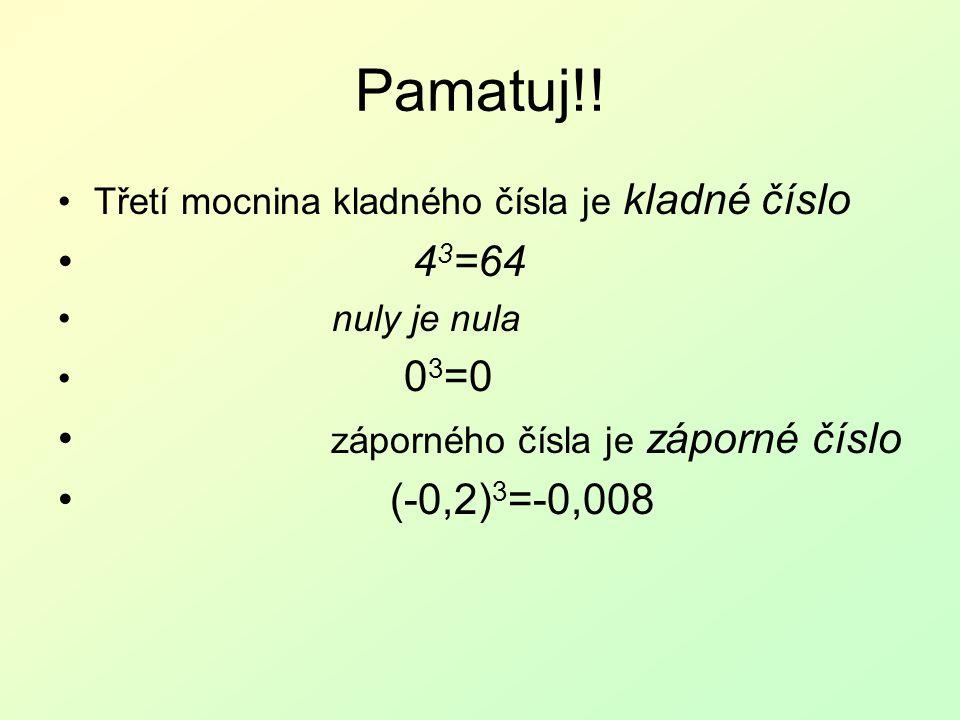 Pamatuj!! Třetí mocnina kladného čísla je kladné číslo 4 3 =64 nuly je nula 0 3 =0 záporného čísla je záporné číslo (-0,2) 3 =-0,008