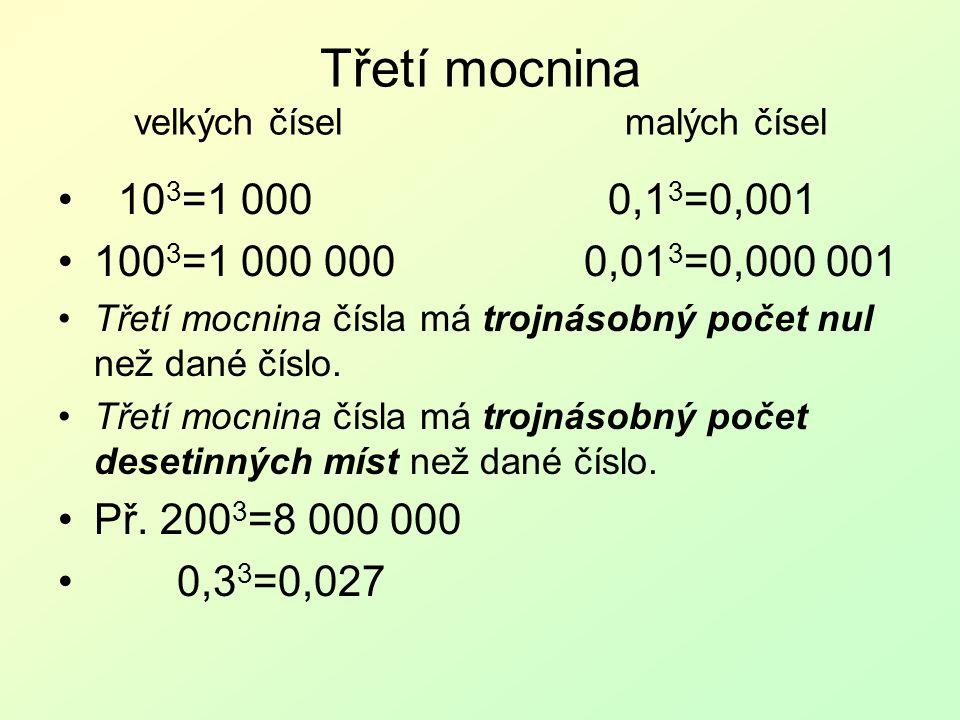 Třetí mocnina velkých čísel malých čísel 10 3 =1 000 0,1 3 =0,001 100 3 =1 000 000 0,01 3 =0,000 001 Třetí mocnina čísla má trojnásobný počet nul než