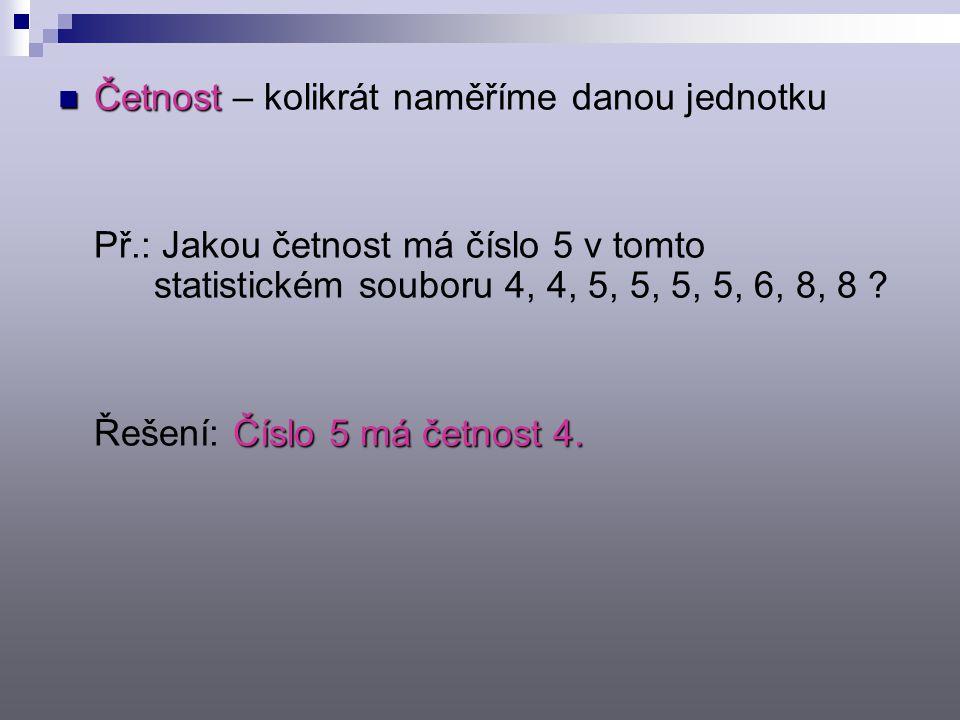 Četnost Četnost – kolikrát naměříme danou jednotku Př.: Jakou četnost má číslo 5 v tomto statistickém souboru 4, 4, 5, 5, 5, 5, 6, 8, 8 .