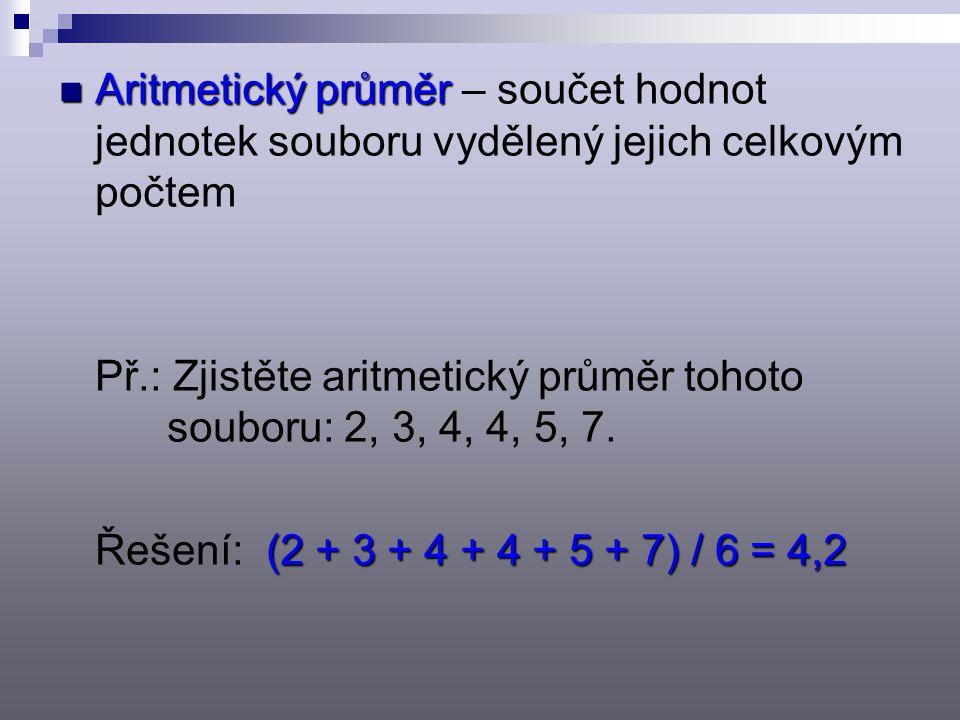 Aritmetický průměr Aritmetický průměr – součet hodnot jednotek souboru vydělený jejich celkovým počtem Př.: Zjistěte aritmetický průměr tohoto souboru: 2, 3, 4, 4, 5, 7.