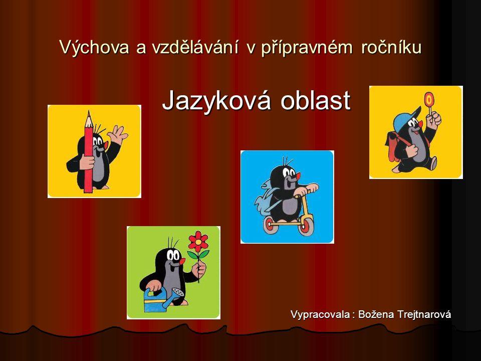 Výchova a vzdělávání v přípravném ročníku Jazyková oblast Jazyková oblast Vypracovala : Božena Trejtnarová Vypracovala : Božena Trejtnarová