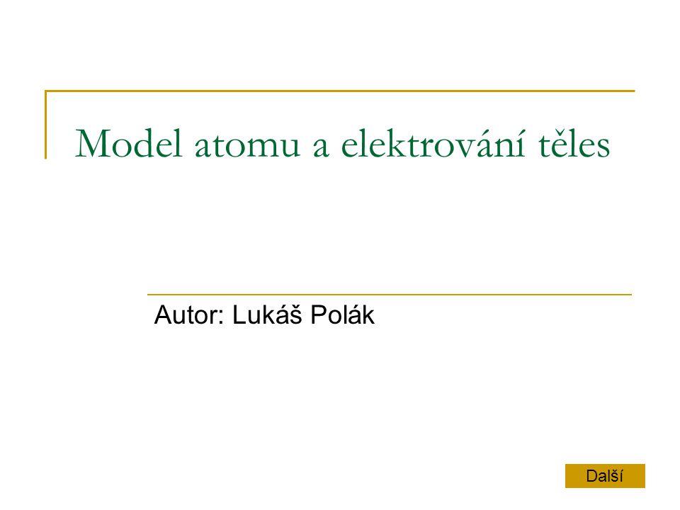 Model atomu + - + - Obal Jádro + - Atom jádro obal Neutron Proton Elektron N Neutron - nemá P Proton - kladný E Elektron - záporný Další Náboje jednotlivých částic Model atomu helia Zpět