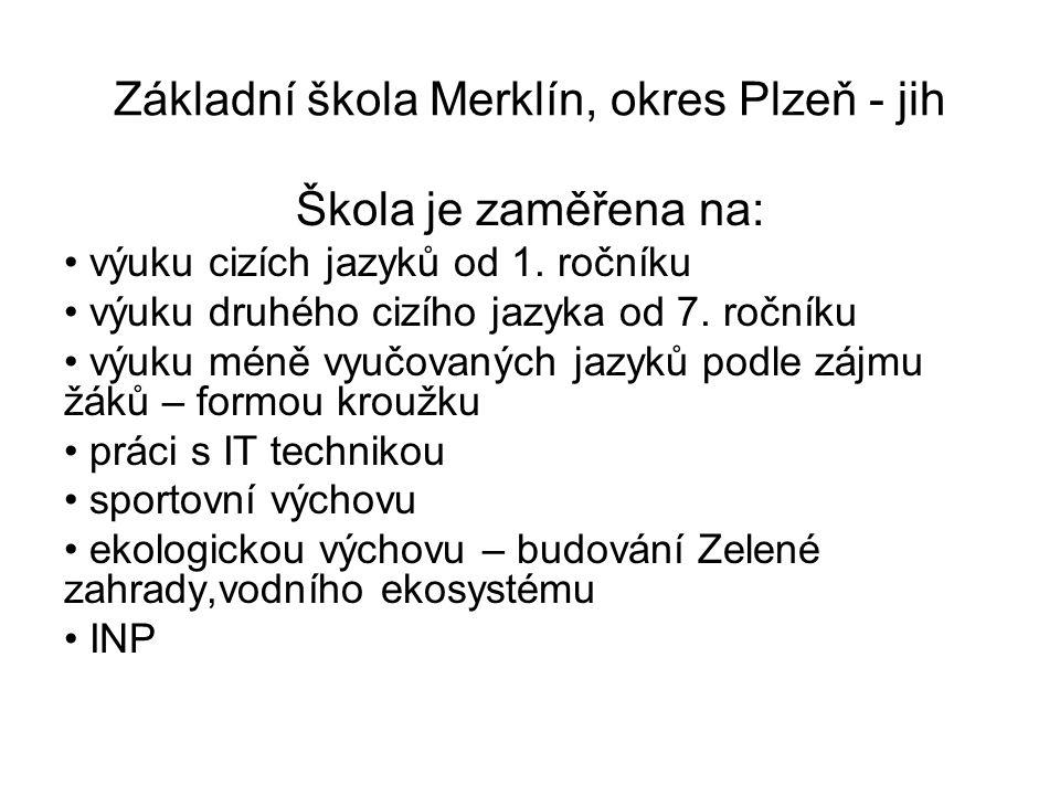 Základní škola Merklín, okres Plzeň - jih Cíle školy: poskytovat žákům takové znalosti a dovednosti, které budou dobře uplatnitelné v životě ve výuce preferovat efektivní metody výuky, skupinové a projektové vyučování, týmovou práci, vzájemnou spolupráci a pomoc pro budoucí život v EU poskytnout všem žákům jazykové dovednosti ke komunikaci ve dvou cizích jazycích žákům umožnit využívání komunikačních a informačních technologií preferovat sportovní výchovu, vést žáky ke zdravému životnímu stylu vést žáky k ochraně životního prostředí /budování Zelené zahrady / žákům s výukovými problémy napomáhat v jejich práci prostřednictvím AP, IVP a INP