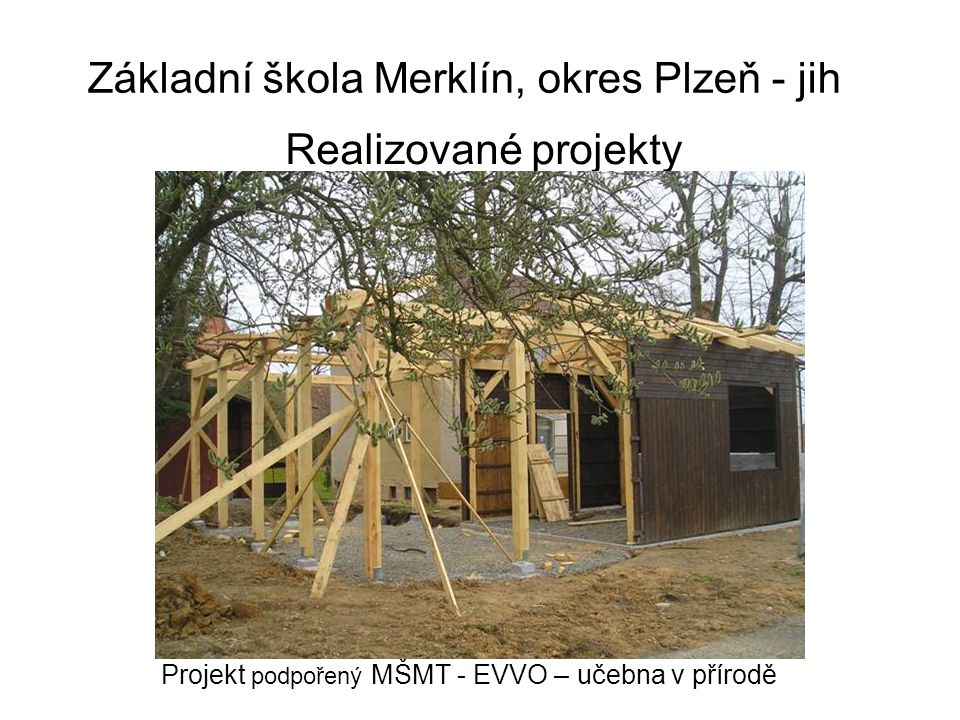 Základní škola Merklín, okres Plzeň - jih Realizované projekty Projekt podpořený MŠMT - EVVO – učebna v přírodě
