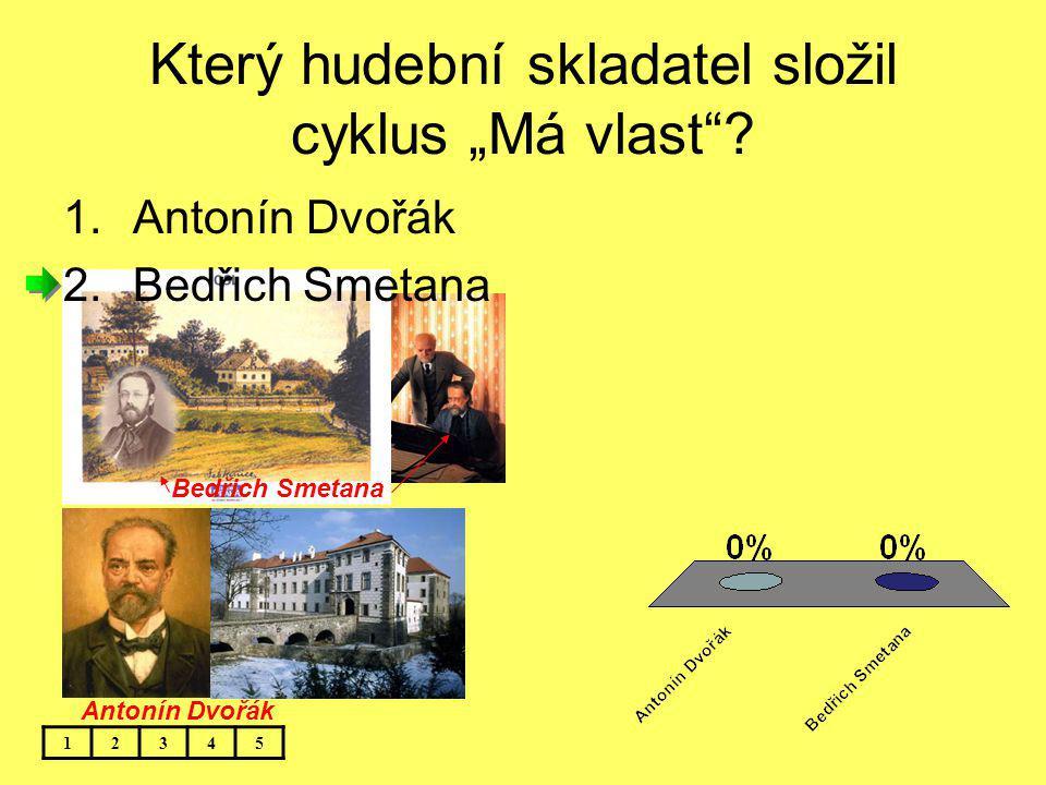 """Bedřich Smetana Který hudební skladatel složil cyklus """"Má vlast""""? 12345 1.Antonín Dvořák 2.Bedřich Smetana Antonín Dvořák"""