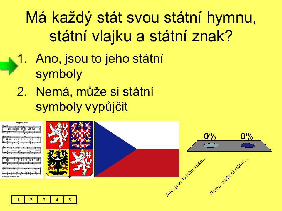 Má každý stát svou státní hymnu, státní vlajku a státní znak? 1.Ano, jsou to jeho státní symboly 2.Nemá, může si státní symboly vypůjčit 12345