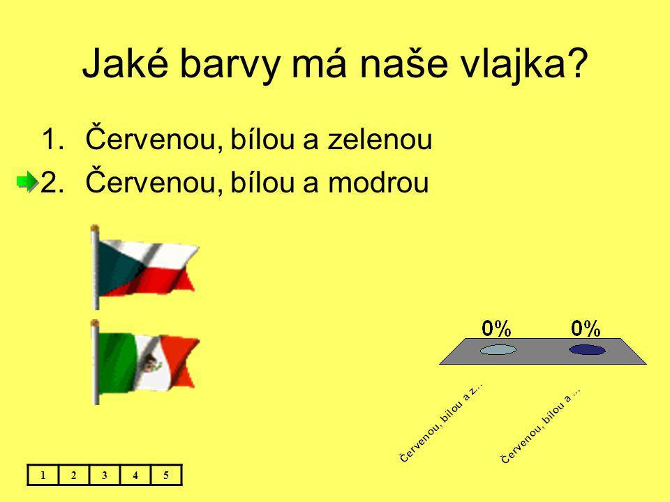 Jaké barvy má naše vlajka? 1.Červenou, bílou a zelenou 2.Červenou, bílou a modrou 12345