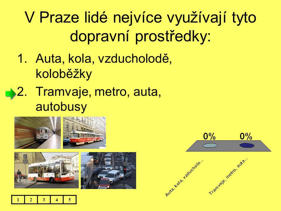 V Praze lidé nejvíce využívají tyto dopravní prostředky: 12345 1.Auta, kola, vzducholodě, koloběžky 2.Tramvaje, metro, auta, autobusy