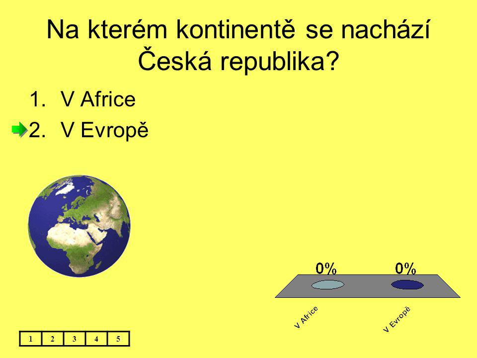 Na kterém kontinentě se nachází Česká republika? 12345 1.V Africe 2.V Evropě