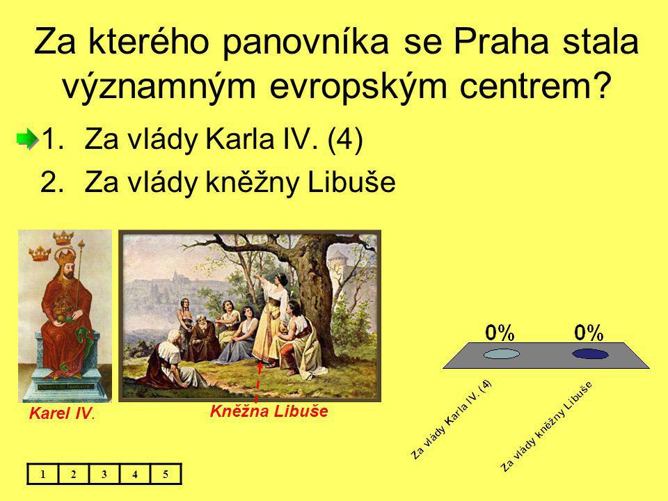Za kterého panovníka se Praha stala významným evropským centrem? 12345 1.Za vlády Karla IV. (4) 2.Za vlády kněžny Libuše Karel IV. Kněžna Libuše