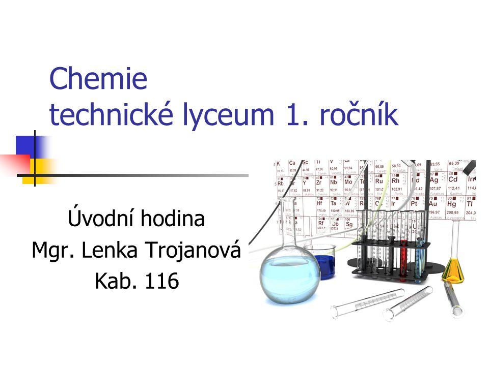 Chemie technické lyceum 1. ročník Úvodní hodina Mgr. Lenka Trojanová Kab. 116