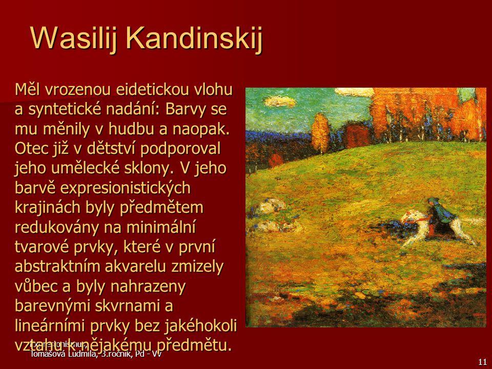 Expresionismus, Tomášová Ludmila, 3.ročník, Pd - Vv 11 Wasilij Kandinskij Měl vrozenou eidetickou vlohu a syntetické nadání: Barvy se mu měnily v hudbu a naopak.