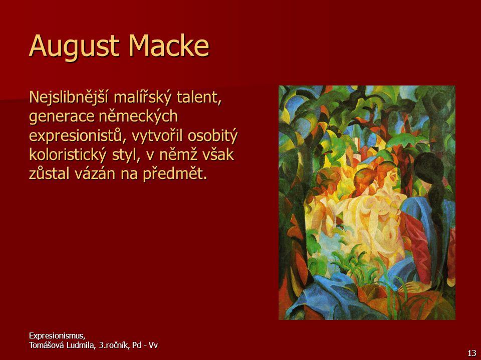Expresionismus, Tomášová Ludmila, 3.ročník, Pd - Vv 13 August Macke Nejslibnější malířský talent, generace německých expresionistů, vytvořil osobitý koloristický styl, v němž však zůstal vázán na předmět.
